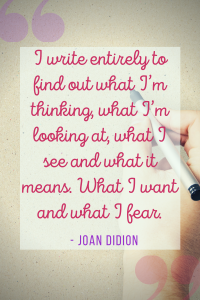 I write entirely to find out what I'm thinking, what I'm looking at, what I see and what it means. What I want and what I fear. Joan didion quote